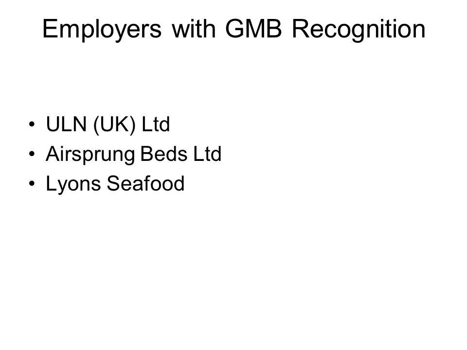 Employers with GMB Recognition ULN (UK) Ltd Airsprung Beds Ltd Lyons Seafood