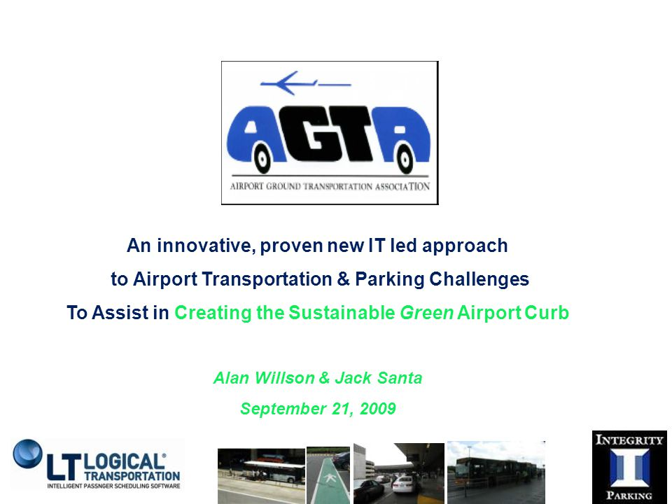 An innovative, proven new IT led approach to Airport Transportation & Parking Challenges To Assist in Creating the Sustainable Green Airport Curb Alan Willson & Jack Santa September 21, 2009