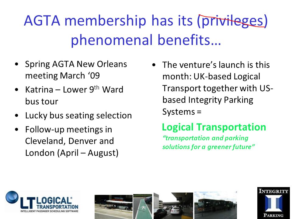 AGTA membership has its (privileges) phenomenal benefits… Spring AGTA New Orleans meeting March '09 Katrina – Lower 9 th Ward bus tour Lucky bus seating selection Follow-up meetings in Cleveland, Denver and London (April – August) The venture's launch is this month: UK-based Logical Transport together with US- based Integrity Parking Systems = Logical Transportation transportation and parking solutions for a greener future