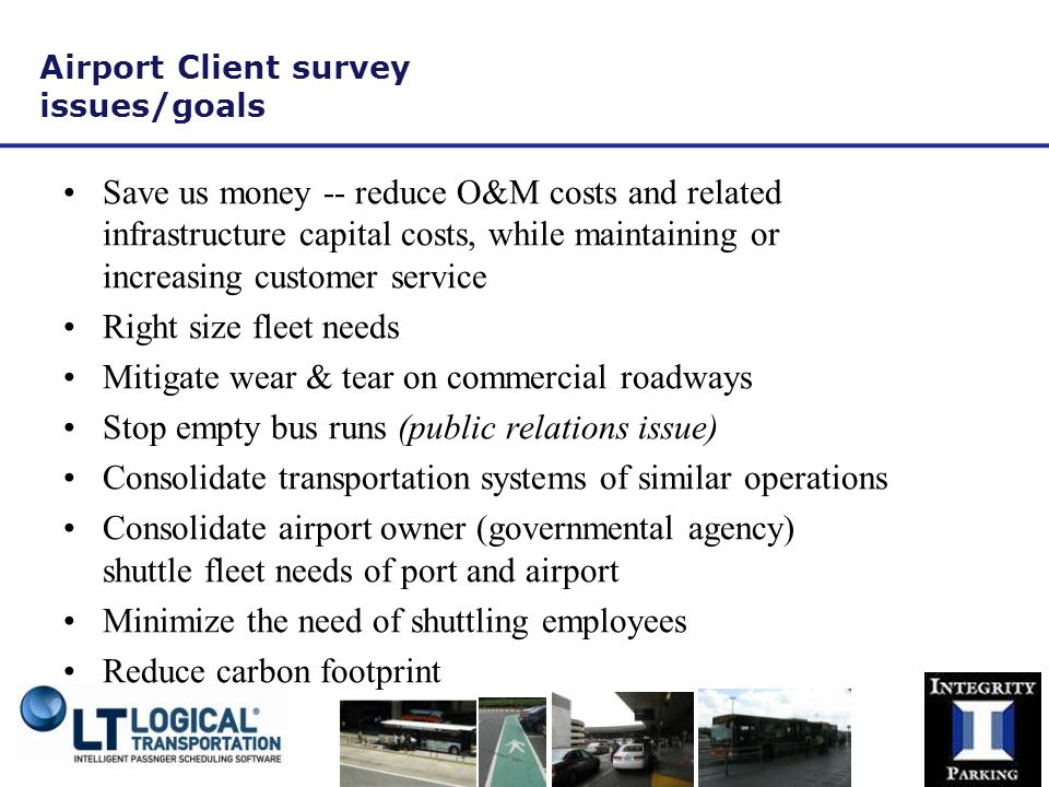 Airport Client survey issues/goals Save us money -- reduce O&M costs and related infrastructure capital costs, while maintaining or increasing customer service Right size fleet needs Mitigate wear & tear on commercial roadways Stop empty bus runs (public relations issue) Consolidate transportation systems of similar operations Consolidate airport owner (governmental agency) shuttle fleet needs of port and airport Minimize the need of shuttling employees Reduce carbon footprint