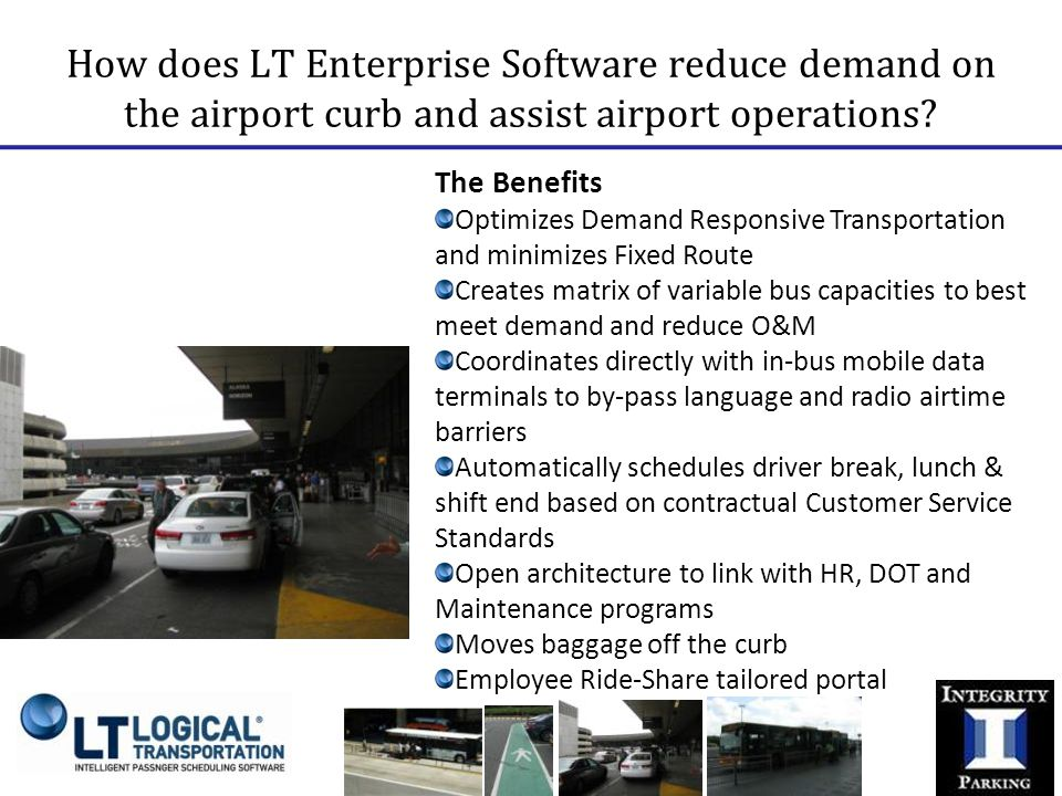 The Benefits Optimizes Demand Responsive Transportation and minimizes Fixed Route Creates matrix of variable bus capacities to best meet demand and reduce O&M Coordinates directly with in-bus mobile data terminals to by-pass language and radio airtime barriers Automatically schedules driver break, lunch & shift end based on contractual Customer Service Standards Open architecture to link with HR, DOT and Maintenance programs Moves baggage off the curb Employee Ride-Share tailored portal Batch Scheduling In Advance On-Demand Scheduling Flexible & semi-fixed routes Links to The University of Southampton, England How does LT Enterprise Software reduce demand on the airport curb and assist airport operations