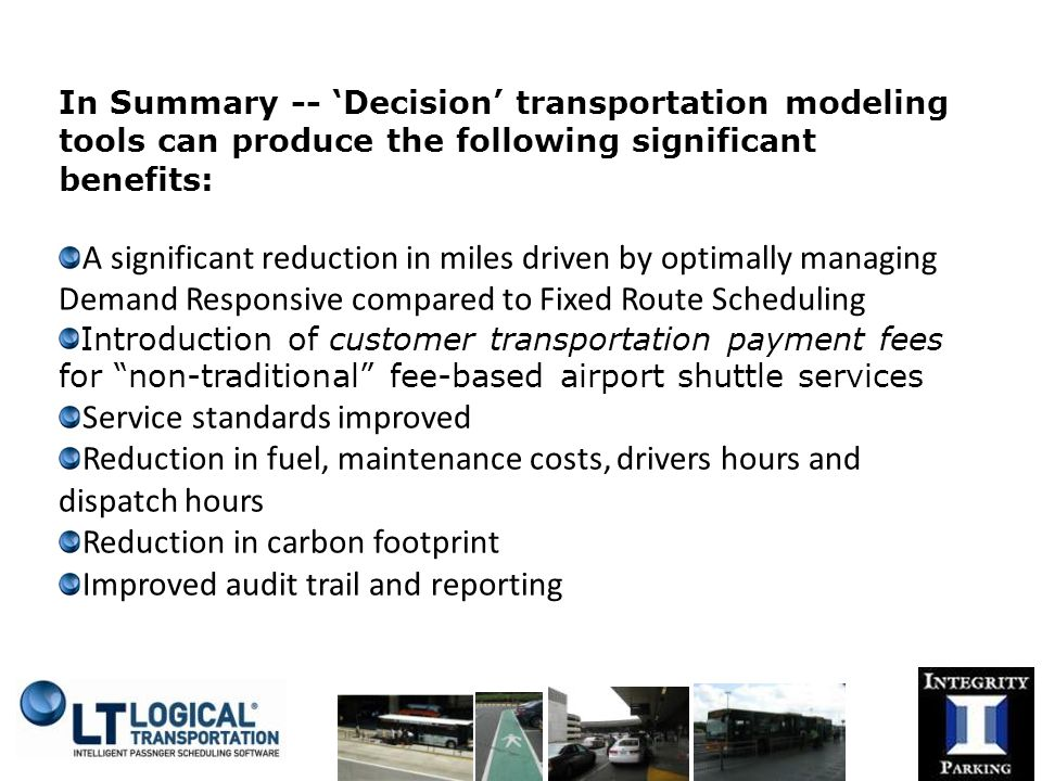 In Summary -- 'Decision' transportation modeling tools can produce the following significant benefits: A significant reduction in miles driven by optimally managing Demand Responsive compared to Fixed Route Scheduling Introduction of customer transportation payment fees for non-traditional fee-based airport shuttle services Service standards improved Reduction in fuel, maintenance costs, drivers hours and dispatch hours Reduction in carbon footprint Improved audit trail and reporting