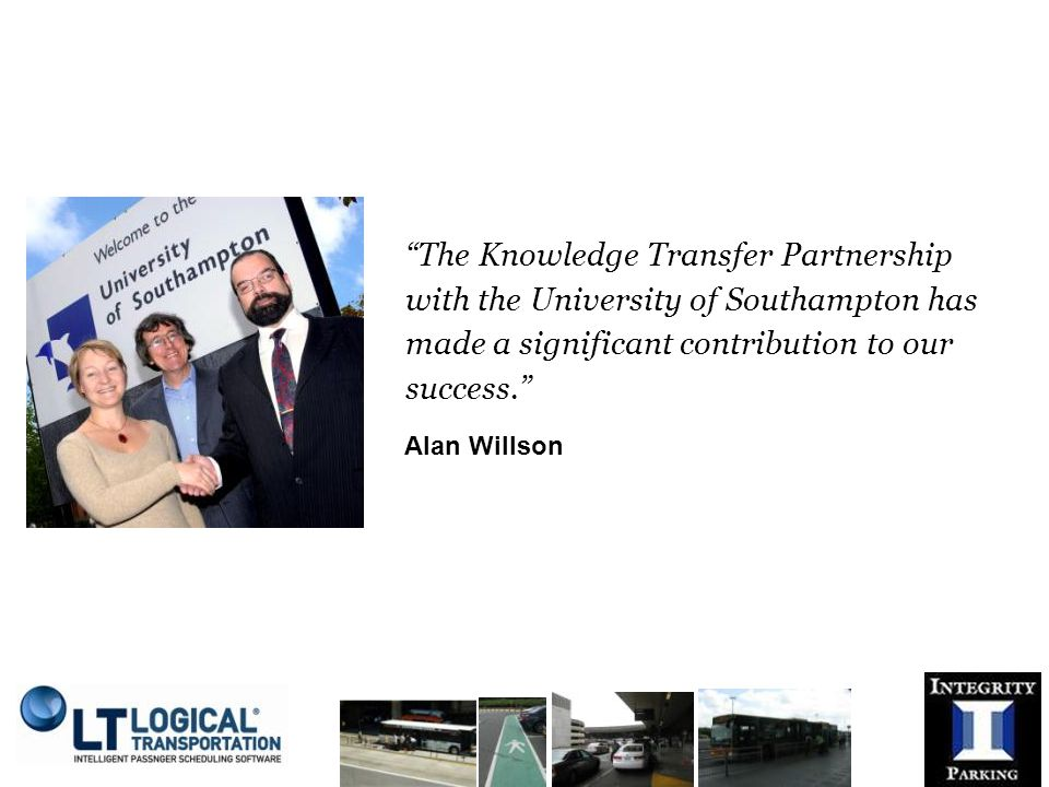 The Knowledge Transfer Partnership with the University of Southampton has made a significant contribution to our success. Alan Willson