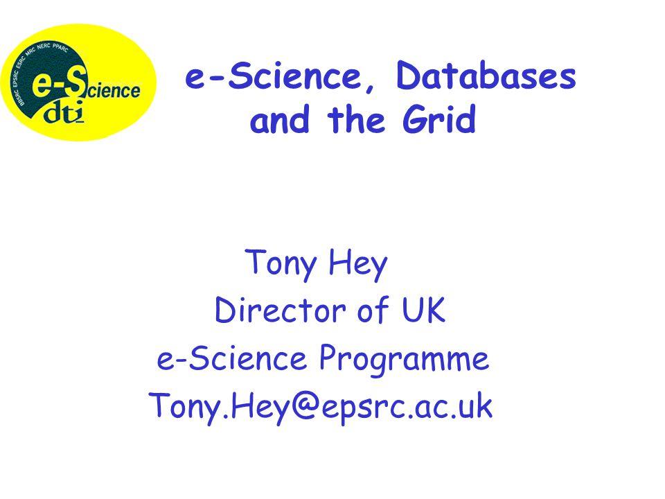 Tony Hey Director of UK e-Science Programme Tony.Hey@epsrc.ac.uk e-Science, Databases and the Grid