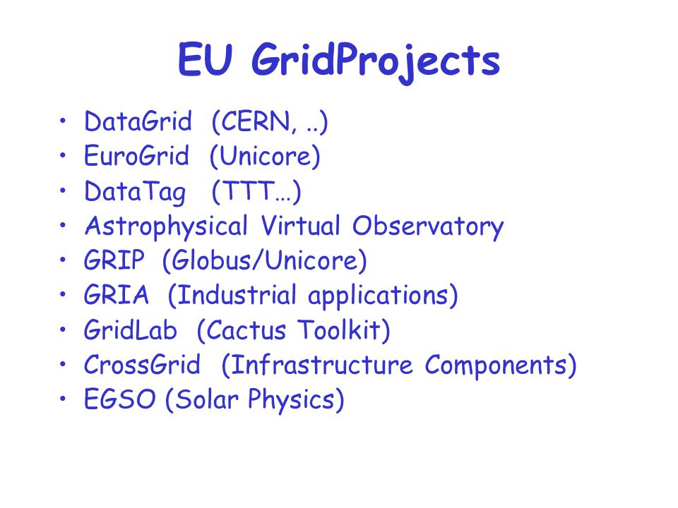 EU GridProjects DataGrid (CERN,..) EuroGrid (Unicore) DataTag (TTT…) Astrophysical Virtual Observatory GRIP (Globus/Unicore) GRIA (Industrial applications) GridLab (Cactus Toolkit) CrossGrid (Infrastructure Components) EGSO (Solar Physics)