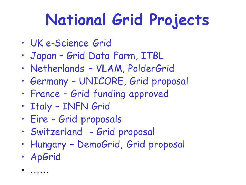National Grid Projects UK e-Science Grid Japan – Grid Data Farm, ITBL Netherlands – VLAM, PolderGrid Germany – UNICORE, Grid proposal France – Grid funding approved Italy – INFN Grid Eire – Grid proposals Switzerland - Grid proposal Hungary – DemoGrid, Grid proposal ApGrid ……