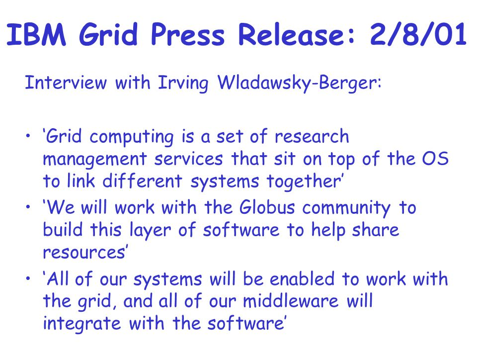 IBM Grid Press Release: 2/8/01 Interview with Irving Wladawsky-Berger: 'Grid computing is a set of research management services that sit on top of the OS to link different systems together' 'We will work with the Globus community to build this layer of software to help share resources' 'All of our systems will be enabled to work with the grid, and all of our middleware will integrate with the software'