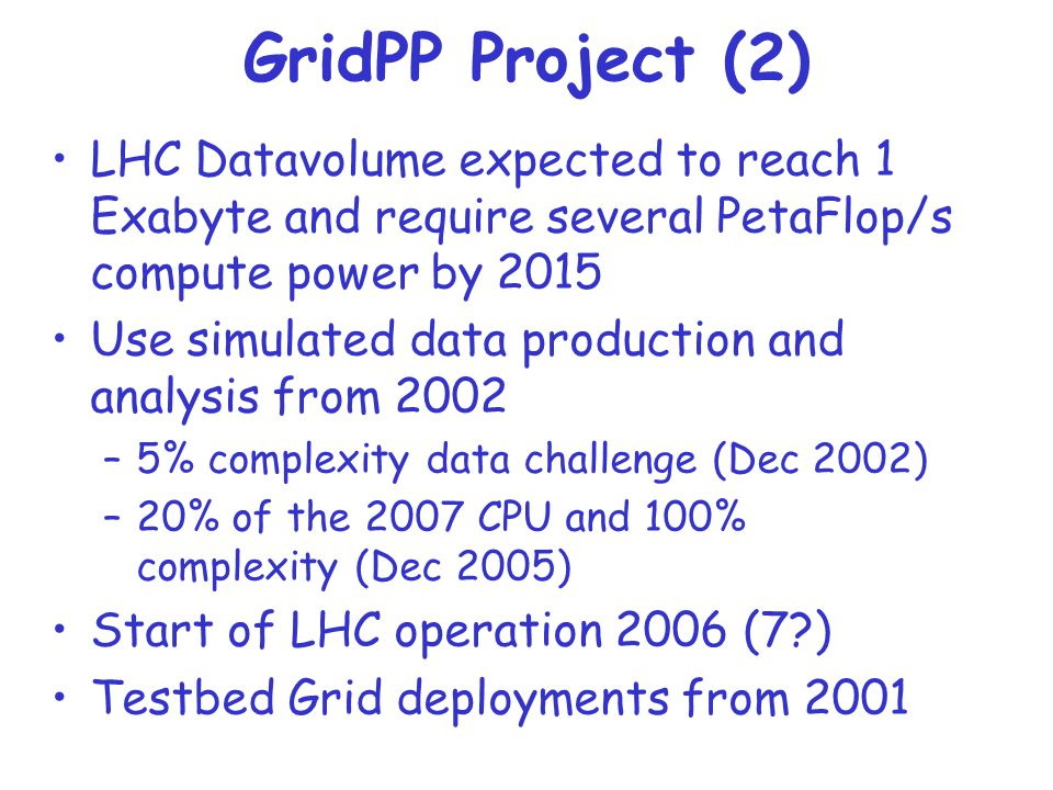 GridPP Project (2) LHC Datavolume expected to reach 1 Exabyte and require several PetaFlop/s compute power by 2015 Use simulated data production and analysis from 2002 –5% complexity data challenge (Dec 2002) –20% of the 2007 CPU and 100% complexity (Dec 2005) Start of LHC operation 2006 (7 ) Testbed Grid deployments from 2001