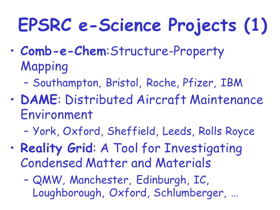 Comb-e-Chem:Structure-Property Mapping –Southampton, Bristol, Roche, Pfizer, IBM DAME: Distributed Aircraft Maintenance Environment –York, Oxford, Sheffield, Leeds, Rolls Royce Reality Grid: A Tool for Investigating Condensed Matter and Materials –QMW, Manchester, Edinburgh, IC, Loughborough, Oxford, Schlumberger, … EPSRC e-Science Projects (1)