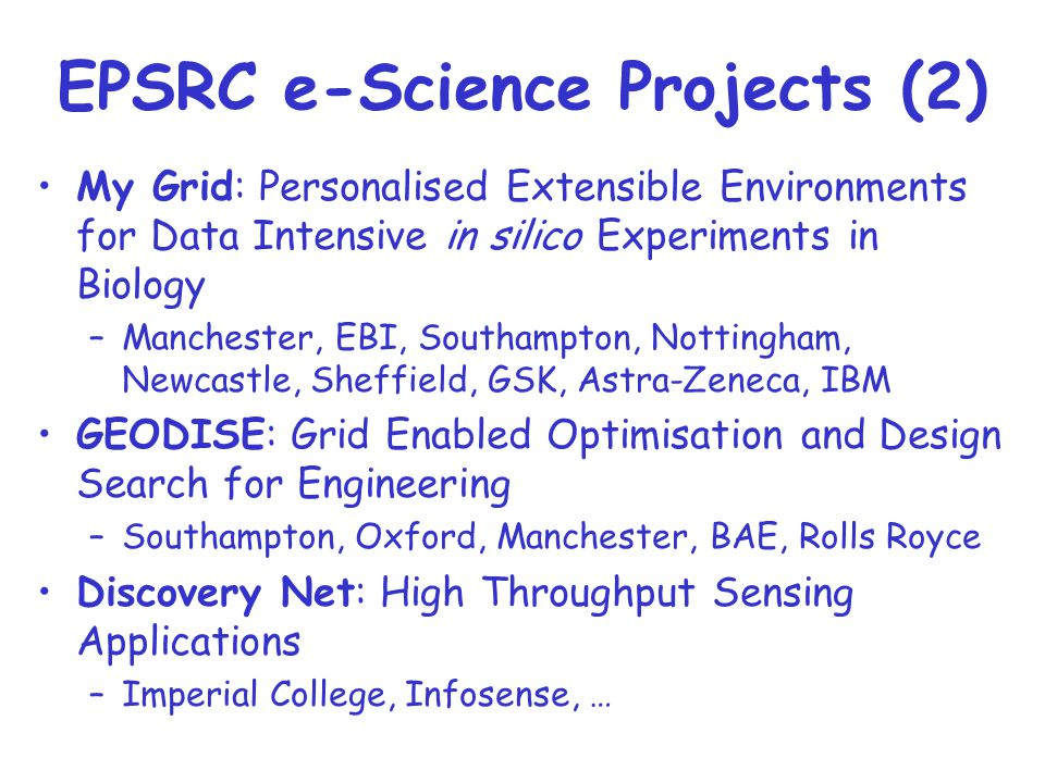 EPSRC e-Science Projects (2) My Grid: Personalised Extensible Environments for Data Intensive in silico Experiments in Biology –Manchester, EBI, Southampton, Nottingham, Newcastle, Sheffield, GSK, Astra-Zeneca, IBM GEODISE: Grid Enabled Optimisation and Design Search for Engineering –Southampton, Oxford, Manchester, BAE, Rolls Royce Discovery Net: High Throughput Sensing Applications –Imperial College, Infosense, …