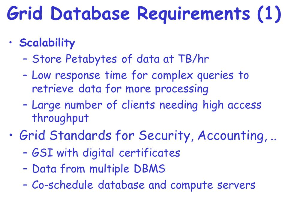 Grid Database Requirements (1) Scalability –Store Petabytes of data at TB/hr –Low response time for complex queries to retrieve data for more processing –Large number of clients needing high access throughput Grid Standards for Security, Accounting,..