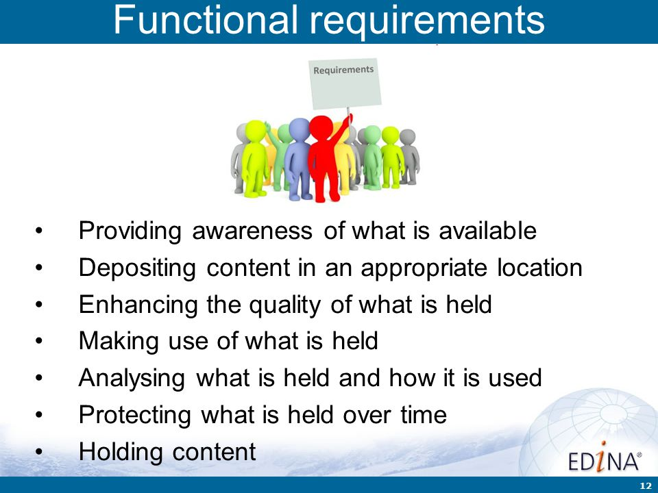 12 Functional requirements Providing awareness of what is available Depositing content in an appropriate location Enhancing the quality of what is held Making use of what is held Analysing what is held and how it is used Protecting what is held over time Holding content