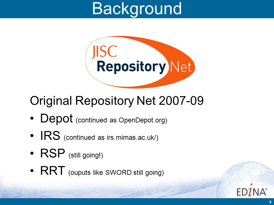 3 Background Original Repository Net 2007-09 Depot (continued as OpenDepot.org) IRS (continued as irs.mimas.ac.uk/) RSP (still going!) RRT (ouputs like SWORD still going)