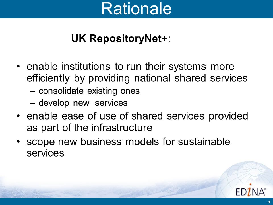 4 Rationale UK RepositoryNet+: enable institutions to run their systems more efficiently by providing national shared services –consolidate existing o