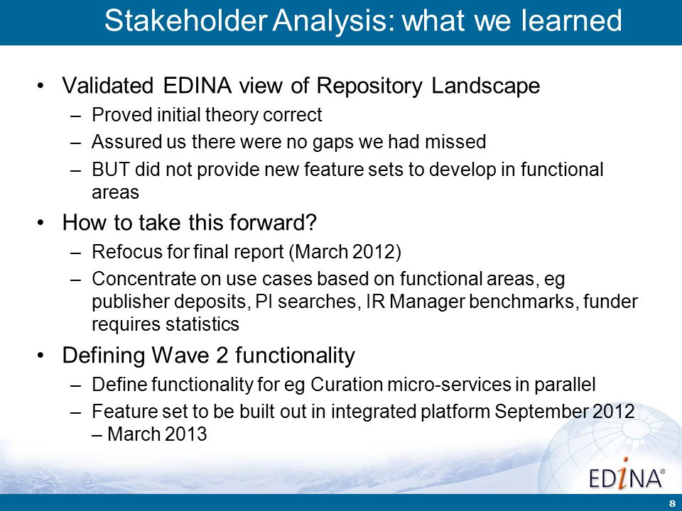 8 Validated EDINA view of Repository Landscape –Proved initial theory correct –Assured us there were no gaps we had missed –BUT did not provide new feature sets to develop in functional areas How to take this forward.