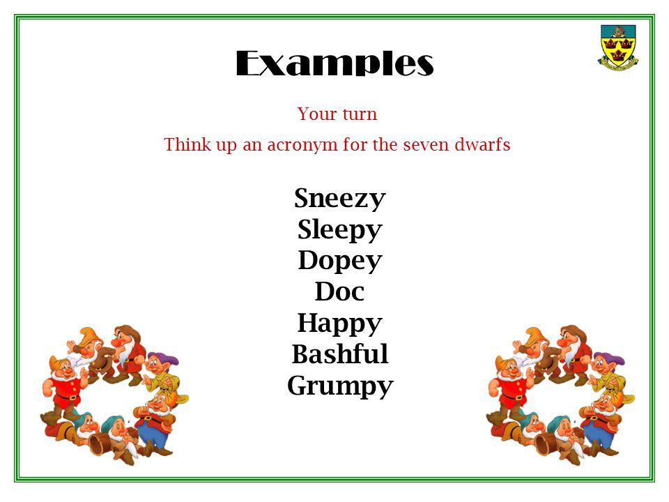 Examples Sneezy Sleepy Dopey Doc Happy Bashful Grumpy Your turn Think up an acronym for the seven dwarfs