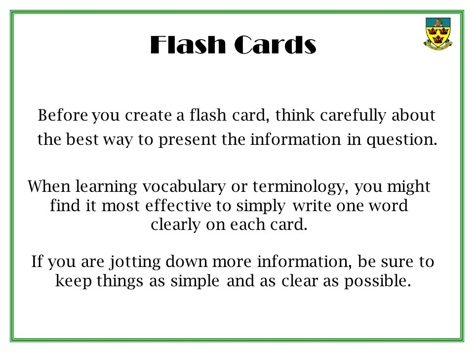 Flash Cards Before you create a flash card, think carefully about the best way to present the information in question. When learning vocabulary or ter