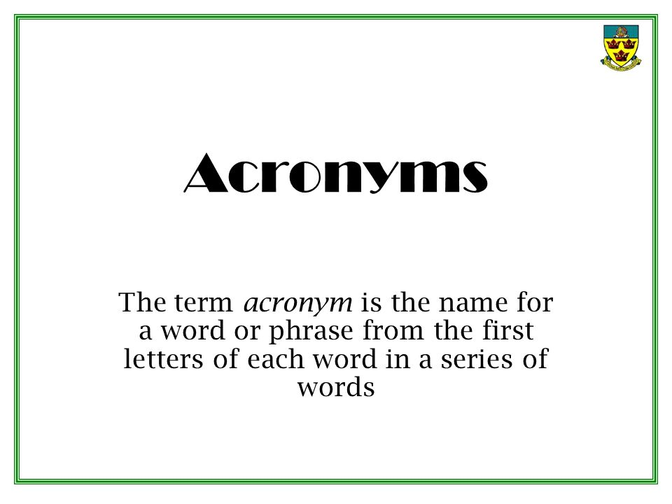 Acronyms The term acronym is the name for a word or phrase from the first letters of each word in a series of words