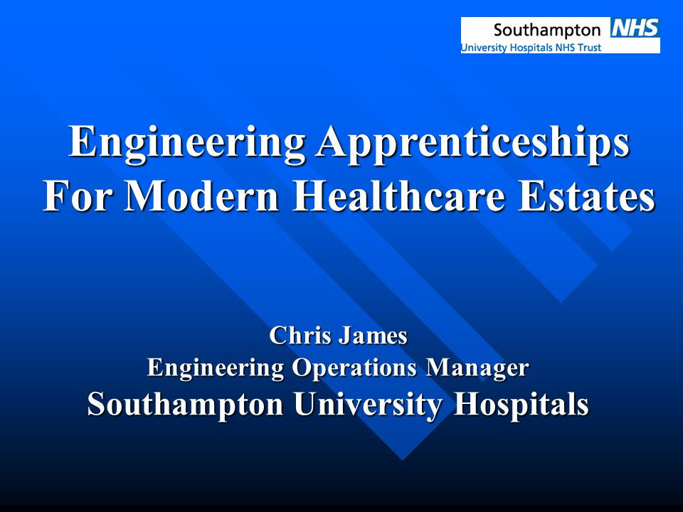 Engineering Apprenticeships For Modern Healthcare Estates Chris James Engineering Operations Manager Southampton University Hospitals