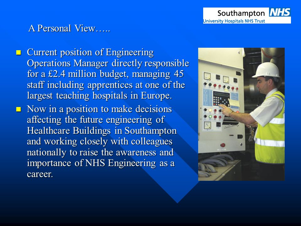 A Personal View….. Current position of Engineering Operations Manager directly responsible for a £2.4 million budget, managing 45 staff including appr