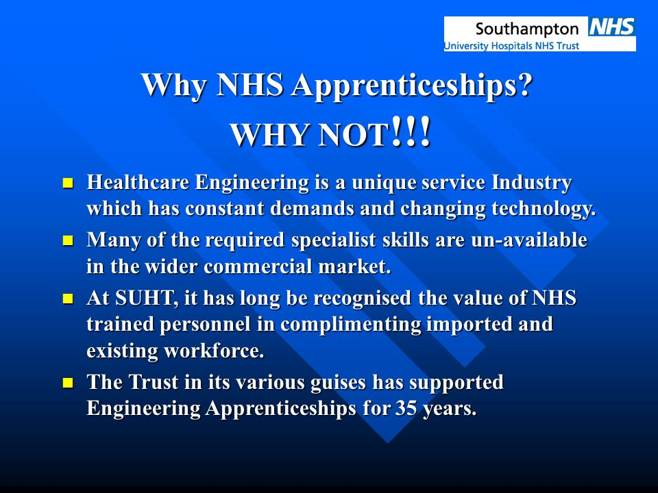 Why NHS Apprenticeships? WHY NOT !!! Healthcare Engineering is a unique service Industry which has constant demands and changing technology. Healthcar