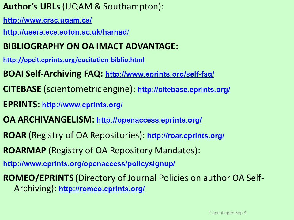 Author's URLs (UQAM & Southampton): http://www.crsc.uqam.ca/ http://users.ecs.soton.ac.uk/harnad/ BIBLIOGRAPHY ON OA IMACT ADVANTAGE: http://opcit.eprints.org/oacitation-biblio.html BOAI Self-Archiving FAQ: http://www.eprints.org/self-faq/ http://www.eprints.org/self-faq/ CITEBASE (scientometric engine): http://citebase.eprints.org/ http://citebase.eprints.org/ EPRINTS: http://www.eprints.org/ http://www.eprints.org/ OA ARCHIVANGELISM: http://openaccess.eprints.org/ http://openaccess.eprints.org/ ROAR (Registry of OA Repositories): http://roar.eprints.org/ http://roar.eprints.org/ ROARMAP (Registry of OA Repository Mandates): http://www.eprints.org/openaccess/policysignup/ ROMEO/EPRINTS (Directory of Journal Policies on author OA Self- Archiving): http://romeo.eprints.org/ http://romeo.eprints.org/ Copenhagen Sep 3