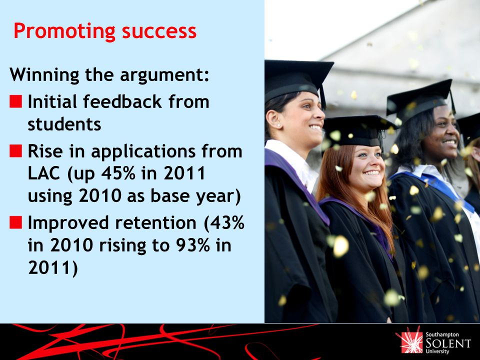 Promoting success Winning the argument: Initial feedback from students Rise in applications from LAC (up 45% in 2011 using 2010 as base year) Improved retention (43% in 2010 rising to 93% in 2011)