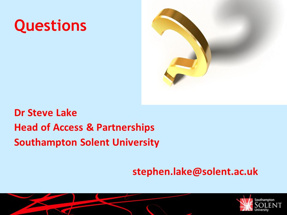 Questions Dr Steve Lake Head of Access & Partnerships Southampton Solent University stephen.lake@solent.ac.uk