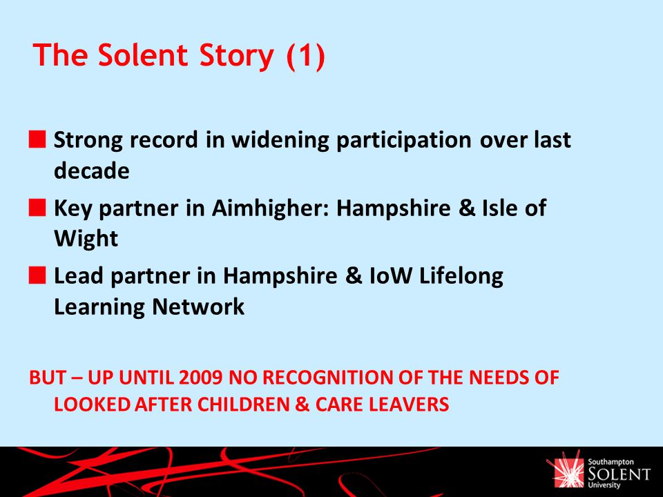The Solent Story (1) Strong record in widening participation over last decade Key partner in Aimhigher: Hampshire & Isle of Wight Lead partner in Hampshire & IoW Lifelong Learning Network BUT – UP UNTIL 2009 NO RECOGNITION OF THE NEEDS OF LOOKED AFTER CHILDREN & CARE LEAVERS The Strategic Planning Process April 2008