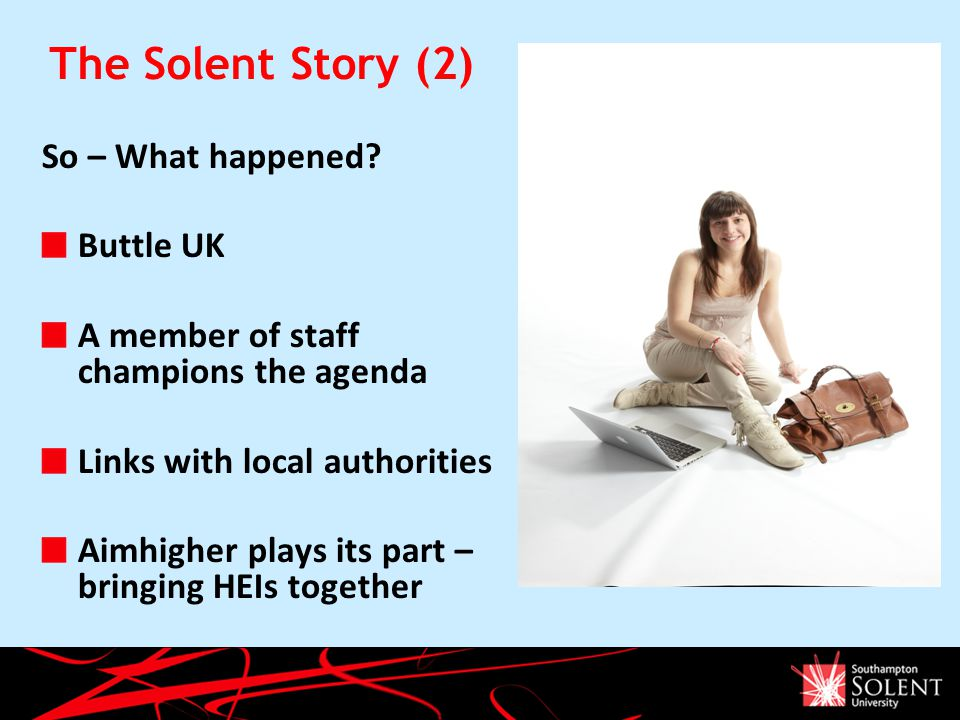 The Solent Story (2) So – What happened? Buttle UK A member of staff champions the agenda Links with local authorities Aimhigher plays its part – brin
