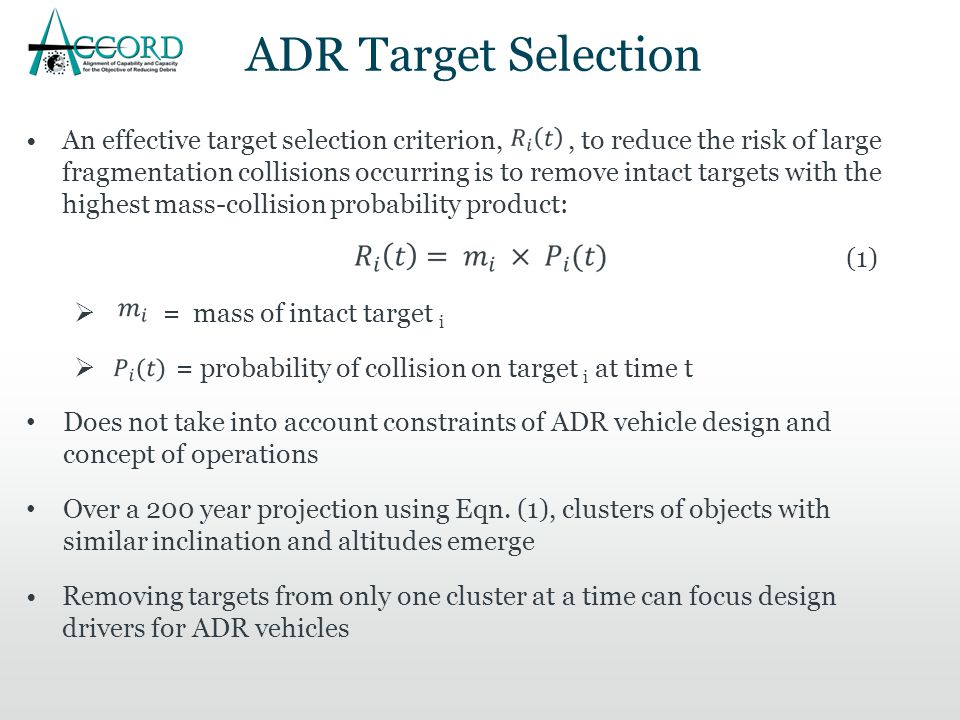 ADR Target Selection An effective target selection criterion,, to reduce the risk of large fragmentation collisions occurring is to remove intact targets with the highest mass-collision probability product: (1)  = mass of intact target i  = probability of collision on target i at time t Does not take into account constraints of ADR vehicle design and concept of operations Over a 200 year projection using Eqn.