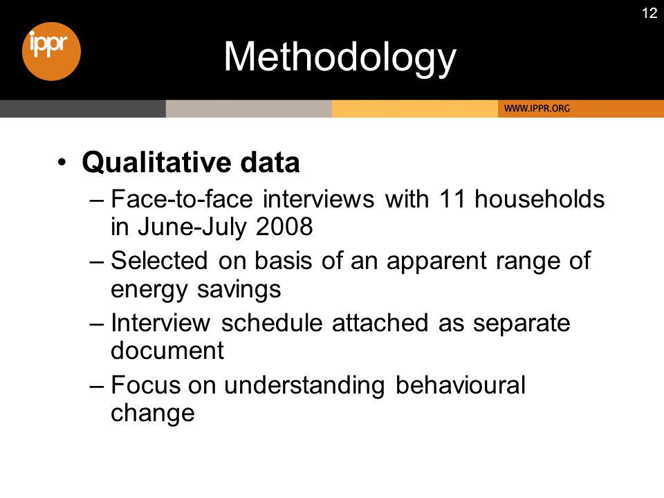 12 Qualitative data –Face-to-face interviews with 11 households in June-July 2008 –Selected on basis of an apparent range of energy savings –Interview schedule attached as separate document –Focus on understanding behavioural change Methodology