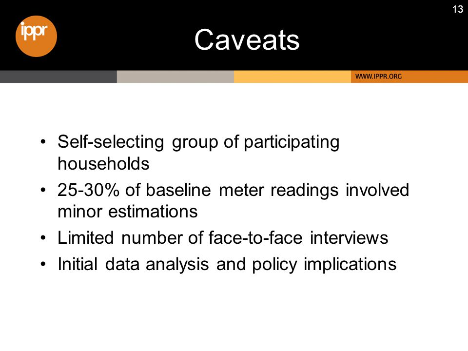 13 Caveats Self-selecting group of participating households 25-30% of baseline meter readings involved minor estimations Limited number of face-to-face interviews Initial data analysis and policy implications