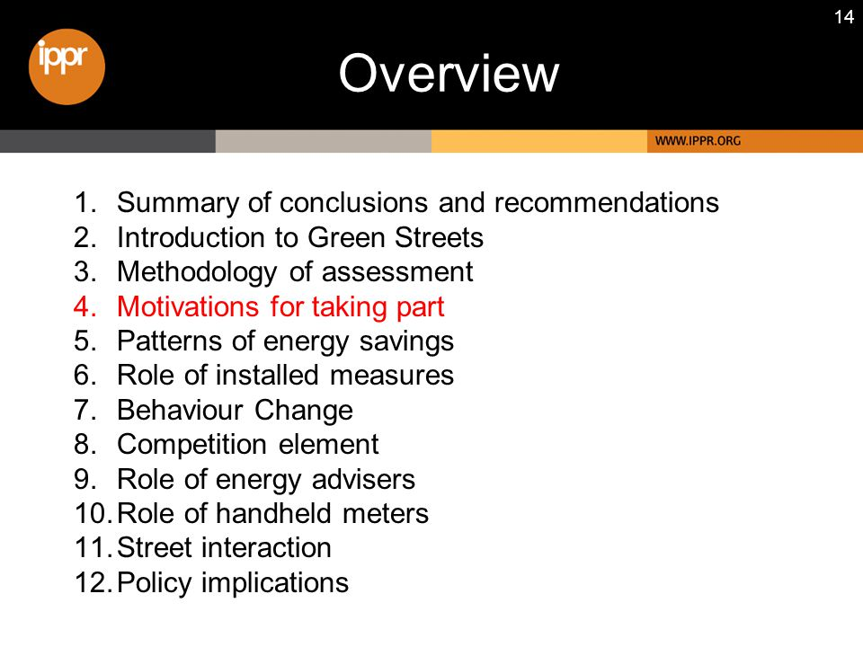 14 1.Summary of conclusions and recommendations 2.Introduction to Green Streets 3.Methodology of assessment 4.Motivations for taking part 5.Patterns of energy savings 6.Role of installed measures 7.Behaviour Change 8.Competition element 9.Role of energy advisers 10.Role of handheld meters 11.Street interaction 12.Policy implications Overview
