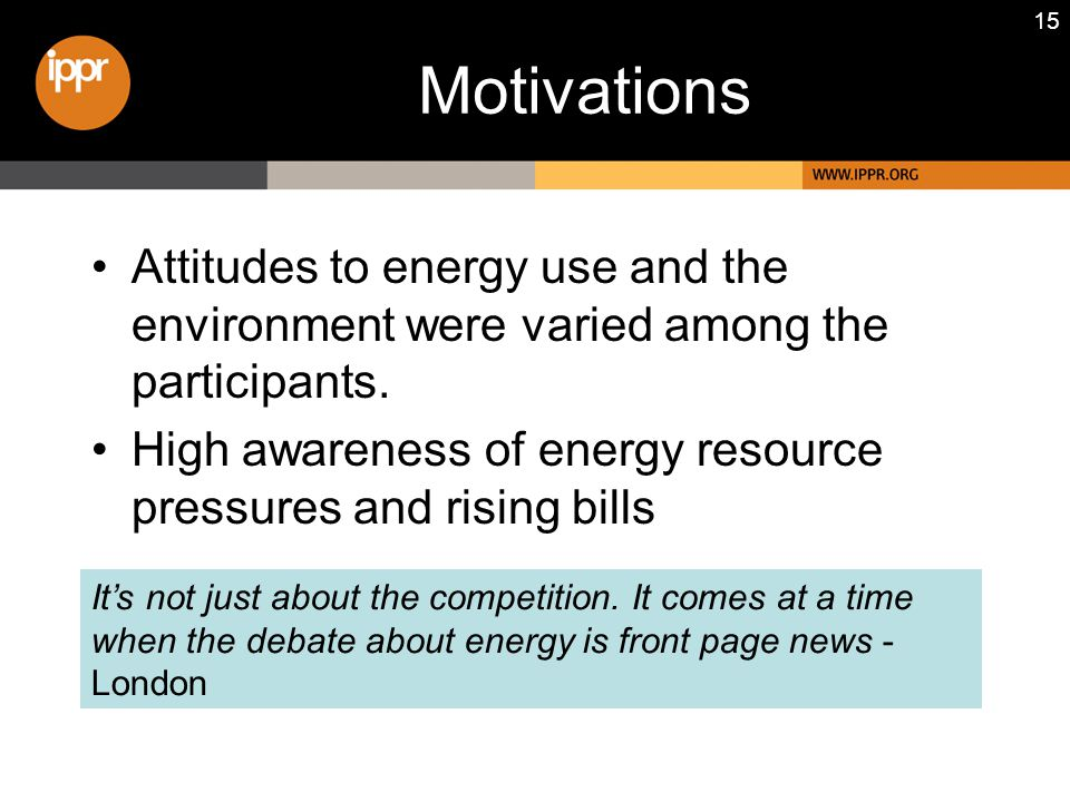 15 Motivations Attitudes to energy use and the environment were varied among the participants. High awareness of energy resource pressures and rising