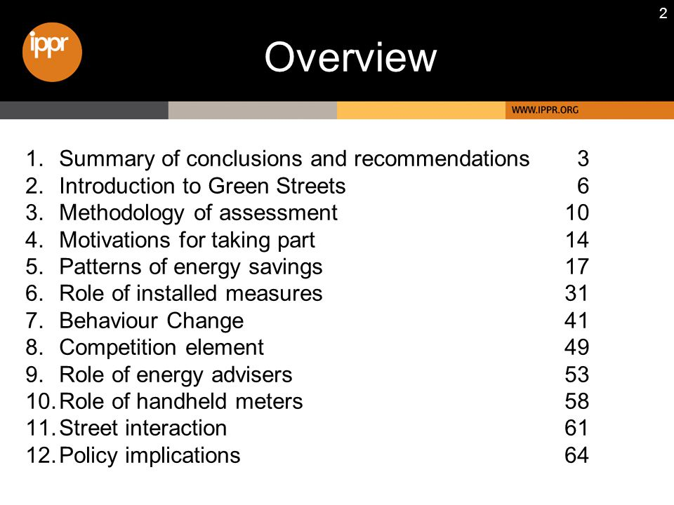 2 1.Summary of conclusions and recommendations 3 2.Introduction to Green Streets 6 3.Methodology of assessment10 4.Motivations for taking part14 5.Patterns of energy savings17 6.Role of installed measures31 7.Behaviour Change41 8.Competition element49 9.Role of energy advisers53 10.Role of handheld meters58 11.Street interaction61 12.Policy implications64 Overview