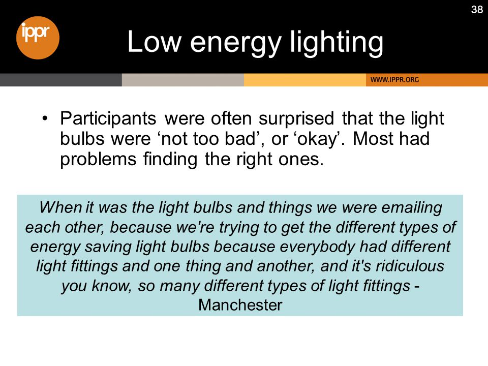 38 Participants were often surprised that the light bulbs were 'not too bad', or 'okay'.