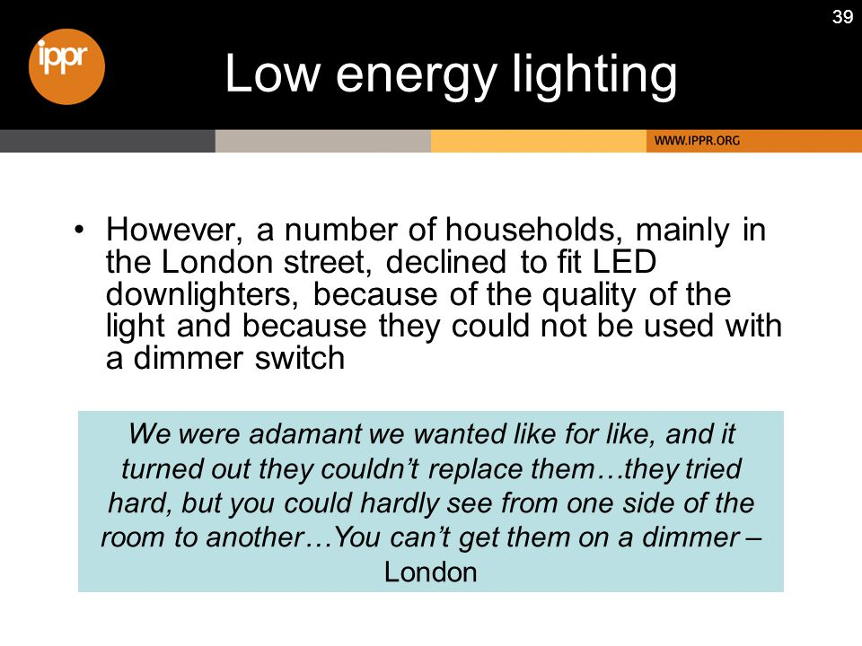 39 Low energy lighting However, a number of households, mainly in the London street, declined to fit LED downlighters, because of the quality of the light and because they could not be used with a dimmer switch We were adamant we wanted like for like, and it turned out they couldn't replace them…they tried hard, but you could hardly see from one side of the room to another…You can't get them on a dimmer – London