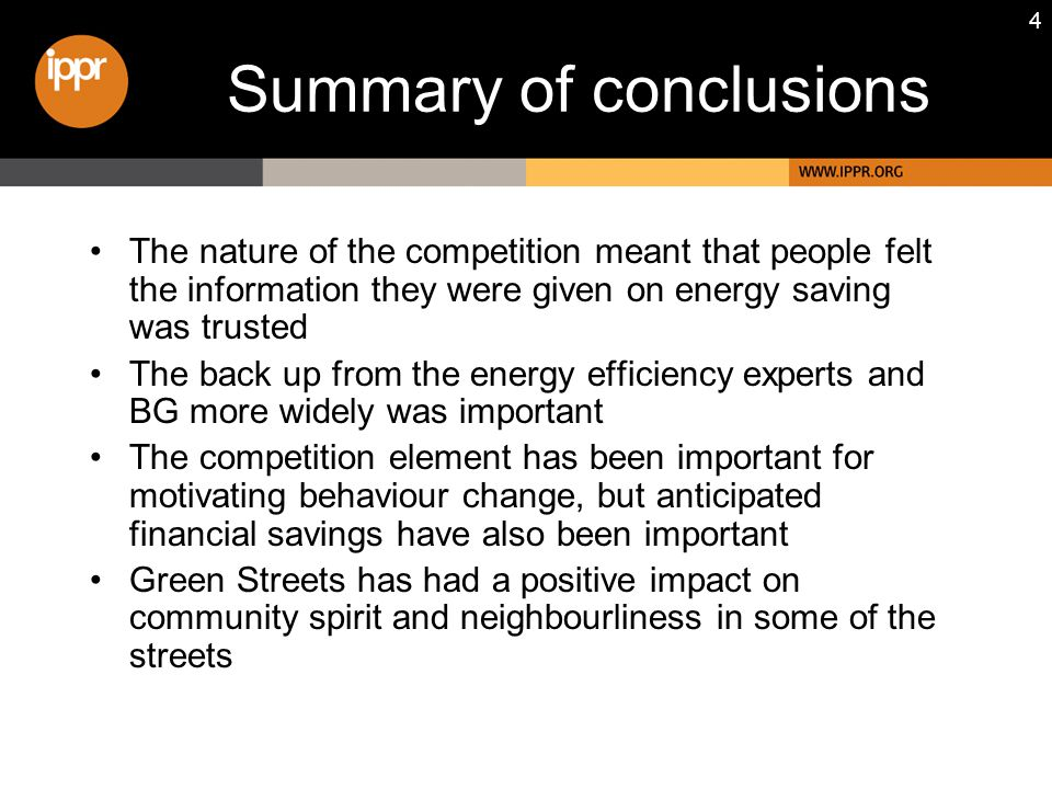 4 Summary of conclusions The nature of the competition meant that people felt the information they were given on energy saving was trusted The back up from the energy efficiency experts and BG more widely was important The competition element has been important for motivating behaviour change, but anticipated financial savings have also been important Green Streets has had a positive impact on community spirit and neighbourliness in some of the streets
