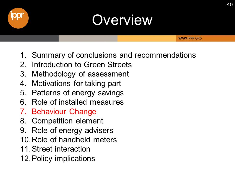 40 1.Summary of conclusions and recommendations 2.Introduction to Green Streets 3.Methodology of assessment 4.Motivations for taking part 5.Patterns of energy savings 6.Role of installed measures 7.Behaviour Change 8.Competition element 9.Role of energy advisers 10.Role of handheld meters 11.Street interaction 12.Policy implications Overview