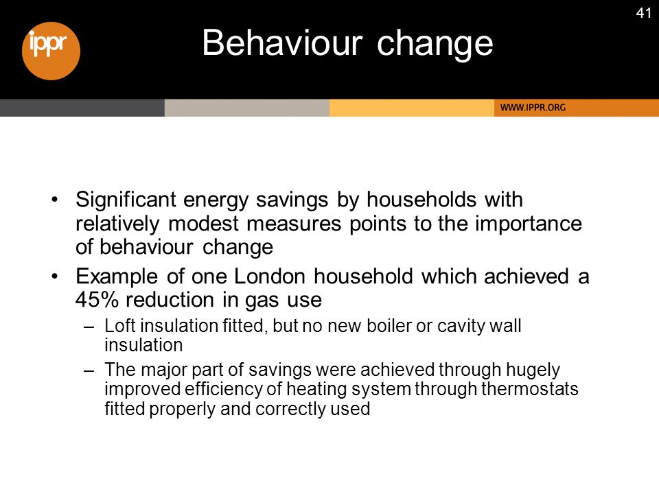 41 Behaviour change Significant energy savings by households with relatively modest measures points to the importance of behaviour change Example of one London household which achieved a 45% reduction in gas use –Loft insulation fitted, but no new boiler or cavity wall insulation –The major part of savings were achieved through hugely improved efficiency of heating system through thermostats fitted properly and correctly used
