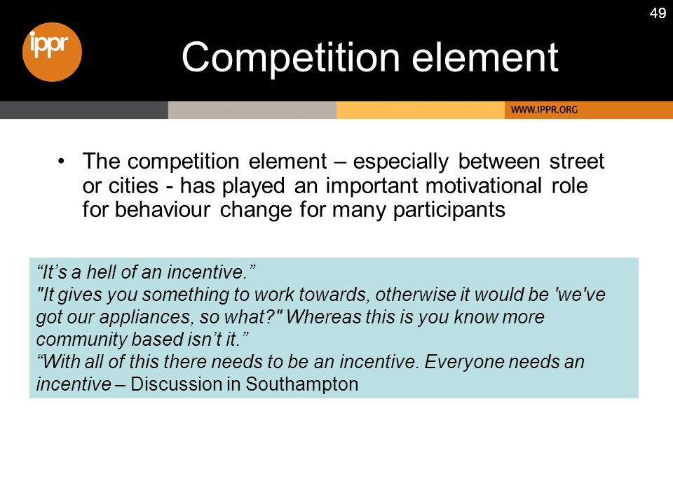 49 Competition element The competition element – especially between street or cities - has played an important motivational role for behaviour change for many participants It's a hell of an incentive. It gives you something to work towards, otherwise it would be we ve got our appliances, so what Whereas this is you know more community based isn't it. With all of this there needs to be an incentive.