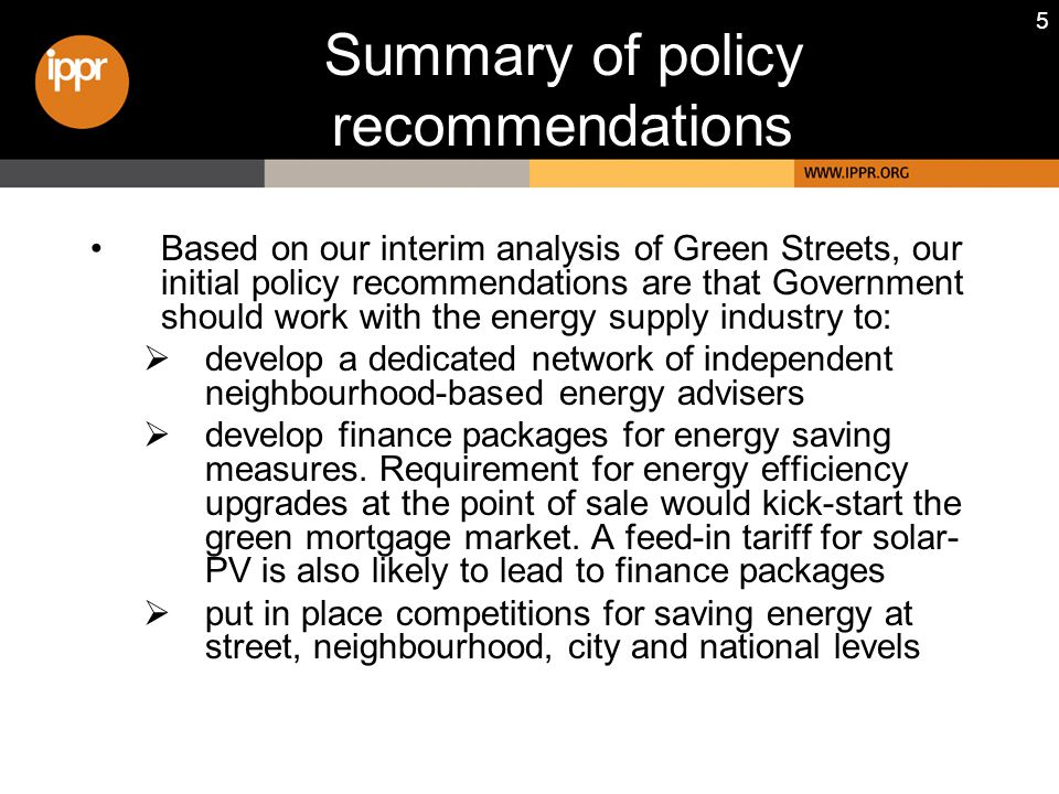5 Summary of policy recommendations Based on our interim analysis of Green Streets, our initial policy recommendations are that Government should work with the energy supply industry to:  develop a dedicated network of independent neighbourhood-based energy advisers  develop finance packages for energy saving measures.
