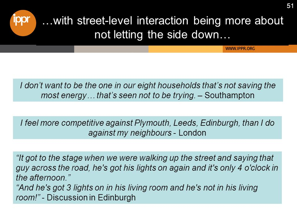 51 …with street-level interaction being more about not letting the side down… I don't want to be the one in our eight households that's not saving the most energy… that's seen not to be trying.