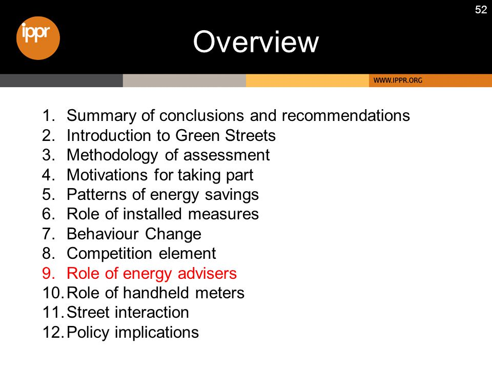 52 1.Summary of conclusions and recommendations 2.Introduction to Green Streets 3.Methodology of assessment 4.Motivations for taking part 5.Patterns of energy savings 6.Role of installed measures 7.Behaviour Change 8.Competition element 9.Role of energy advisers 10.Role of handheld meters 11.Street interaction 12.Policy implications Overview