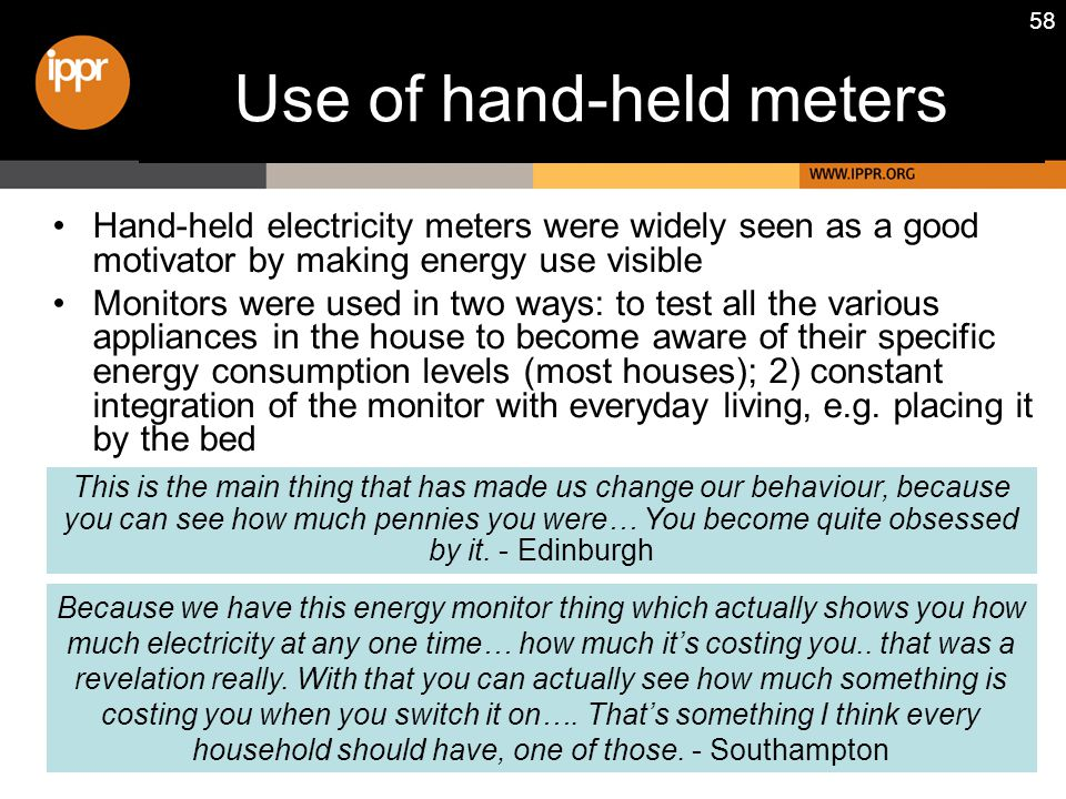 58 Use of hand-held meters Hand-held electricity meters were widely seen as a good motivator by making energy use visible Monitors were used in two wa