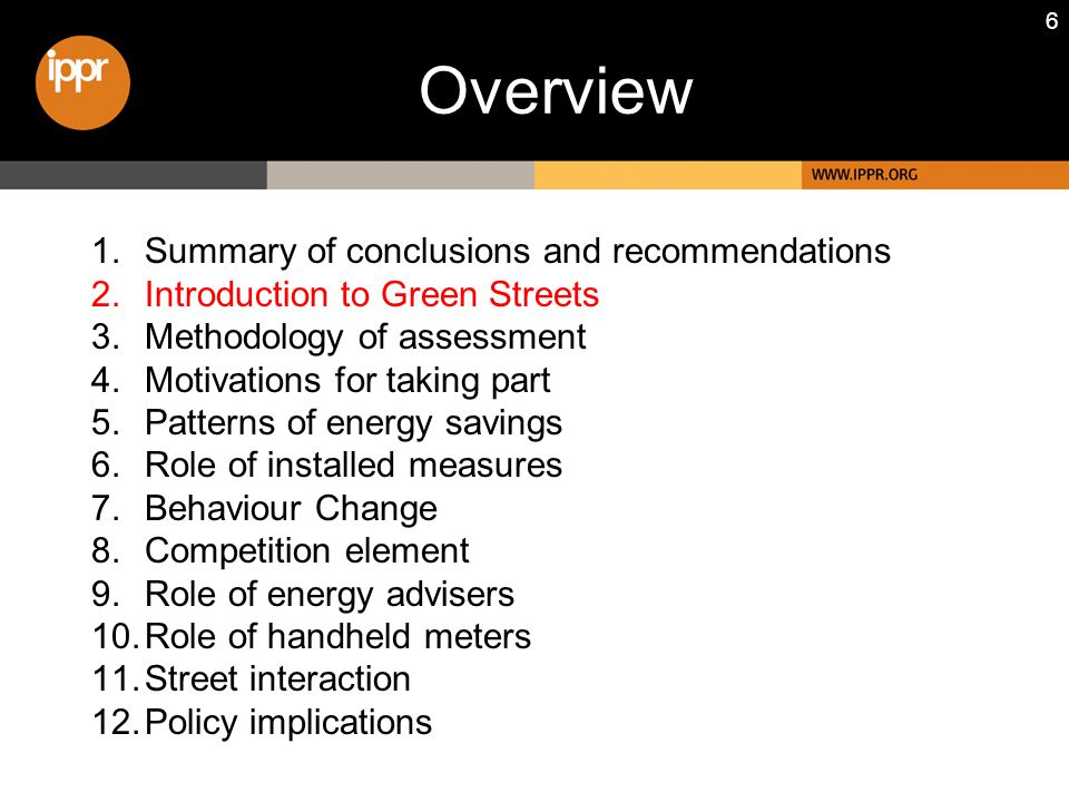 6 1.Summary of conclusions and recommendations 2.Introduction to Green Streets 3.Methodology of assessment 4.Motivations for taking part 5.Patterns of energy savings 6.Role of installed measures 7.Behaviour Change 8.Competition element 9.Role of energy advisers 10.Role of handheld meters 11.Street interaction 12.Policy implications Overview