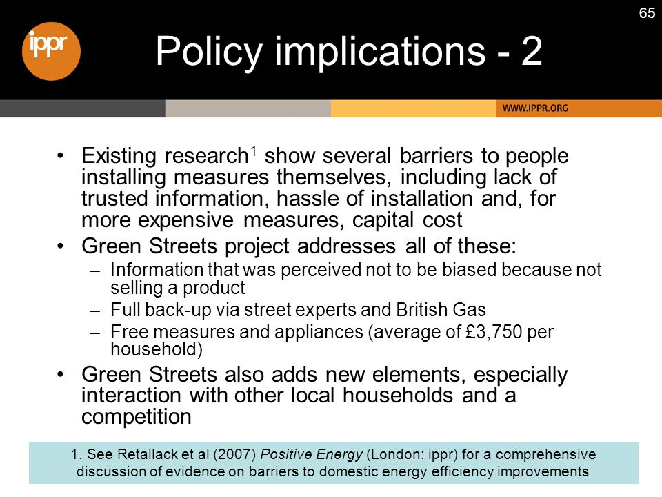 65 Policy implications - 2 Existing research 1 show several barriers to people installing measures themselves, including lack of trusted information, hassle of installation and, for more expensive measures, capital cost Green Streets project addresses all of these: –Information that was perceived not to be biased because not selling a product –Full back-up via street experts and British Gas –Free measures and appliances (average of £3,750 per household) Green Streets also adds new elements, especially interaction with other local households and a competition 1.