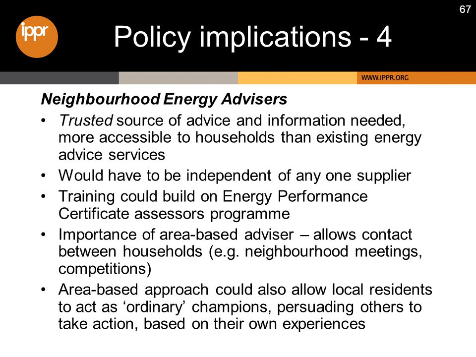 67 Neighbourhood Energy Advisers Trusted source of advice and information needed, more accessible to households than existing energy advice services Would have to be independent of any one supplier Training could build on Energy Performance Certificate assessors programme Importance of area-based adviser – allows contact between households (e.g.