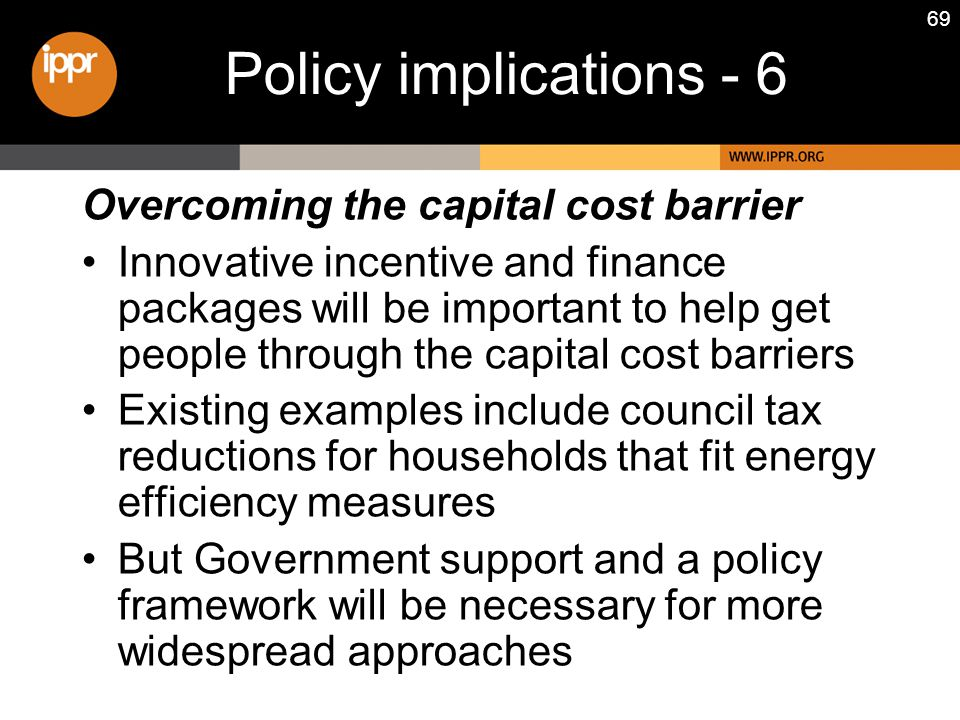 69 Overcoming the capital cost barrier Innovative incentive and finance packages will be important to help get people through the capital cost barriers Existing examples include council tax reductions for households that fit energy efficiency measures But Government support and a policy framework will be necessary for more widespread approaches Policy implications - 6